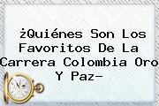 ¿Quiénes Son Los Favoritos De La Carrera <b>Colombia Oro Y Paz</b>?