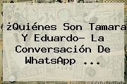 ¿Quiénes Son <b>Tamara Y Eduardo</b>? La Conversación De WhatsApp ...