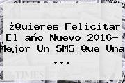 ¿Quieres Felicitar El <b>año Nuevo 2016</b>? Mejor Un SMS Que Una <b>...</b>