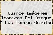 Quince Imágenes Icónicas Del Ataque A Las <b>Torres Gemelas</b>