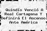 Quindío Venció A Real Cartagena Y Definirá El Ascenso Ante <b>América</b>