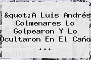 &quot;A Luis Andrés <b>Colmenares</b> Lo Golpearon Y Lo Ocultaron En El Caño ...