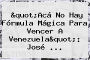 &quot;Acá No Hay Fórmula Mágica Para Vencer A <b>Venezuela</b>&quot;: José ...