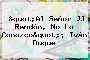 """""""Al Señor <b>JJ Rendón</b>, No Lo Conozco"""": Iván Duque"""