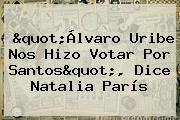 &quot;Álvaro Uribe Nos Hizo Votar Por Santos&quot;, Dice <b>Natalia París</b>