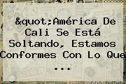 &quot;<b>América De Cali</b> Se Está Soltando, Estamos Conformes Con Lo Que ...