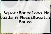&quot;<b>Barcelona</b> No Cuida A Messi&quot;: Bauza