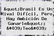 &quot;<b>Brasil</b> Es Un Rival Difícil, Pero Hay Ambición De Ganarle&quot;: &#039;Teo&#039;