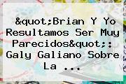 &quot;Brian Y Yo Resultamos Ser Muy Parecidos&quot;: <b>Galy Galiano</b> Sobre La ...