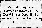 &quot;Captain Marvel&quot;: Se Confirma Que <b>Brie Larson</b> Es La Heroína | El ...