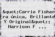 &quot;<b>Carrie Fisher</b> Era única, Brillante Y Original&quot;: Harrison F ...