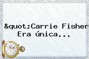 &quot;<b>Carrie Fisher</b> Era única...