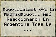 &quot;Catástrofe En Madrid&quot;: Así Reaccionaron En <b>Argentina</b> Tras La ...