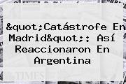 &quot;Catástrofe En Madrid&quot;: Así Reaccionaron En <b>Argentina</b>