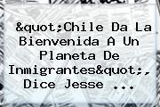 &quot;Chile Da La Bienvenida A Un Planeta De Inmigrantes&quot;, Dice <b>Jesse</b> ...