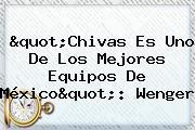 &quot;<b>Chivas</b> Es Uno De Los Mejores Equipos De México&quot;: Wenger