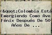 """""""Colombia Está Emergiendo Como Ave Fénix Después De 50 Años De ..."""