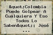 &quot;<b>Colombia</b> Puede Golpear A Cualquiera Y Eso Todos Lo Saben&quot;: José ...