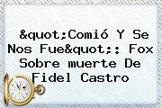 """""""Comió Y Se Nos Fue"""": Fox Sobre <b>muerte De Fidel Castro</b>"""