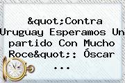 &quot;Contra <b>Uruguay</b> Esperamos Un <b>partido</b> Con Mucho Roce&quot;: Óscar ...
