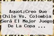 &quot;Creo Que <b>Chile Vs</b>. <b>Colombia</b> Será El Mejor Juego De La Copa <b>...</b>