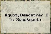 """""""Demostrar O Te Saca"""""""