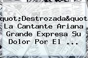"""""""Destrozada"""": La Cantante <b>Ariana Grande</b> Expresa Su Dolor Por El ..."""
