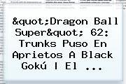 &quot;<b>Dragon Ball Super</b>&quot; <b>62</b>: Trunks Puso En Aprietos A Black Gokú | El ...