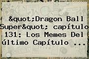 &quot;<b>Dragon Ball Super</b>&quot; <b>capítulo 131</b>: Los Memes Del último Capítulo ...