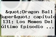 &quot;<b>Dragon Ball Super</b>&quot; <b>capítulo 131</b>: Los Memes Del último Episodio ...