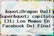"""""""<b>Dragon Ball Super</b>"""" <b>capítulo 131</b>: Los Memes En Facebook Del Final"""
