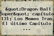 &quot;<b>Dragon Ball Super</b>&quot; <b>capítulo 131</b>: Los Memes Tras El último Capítulo ...