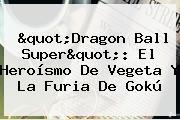 &quot;<b>Dragon Ball Super</b>&quot;: El Heroísmo De Vegeta Y La Furia De Gokú