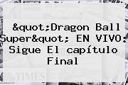 &quot;<b>Dragon Ball Super</b>&quot; EN VIVO: Sigue El <b>capítulo</b> Final