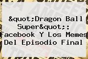 &quot;<b>Dragon Ball Super</b>&quot;: Facebook Y Los Memes Del Episodio Final