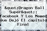 &quot;<b>Dragon Ball Super</b>&quot;: Facebook Y Los Memes Que Dejó El <b>capítulo</b> Final