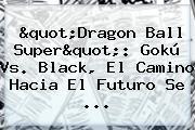 &quot;<b>Dragon Ball Super</b>&quot;: Gokú Vs. Black, El Camino Hacia El Futuro Se ...
