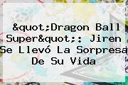 &quot;<b>Dragon Ball Super</b>&quot;: Jiren Se Llevó La Sorpresa De Su Vida