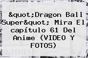 &quot;<b>Dragon Ball Super</b>&quot; Mira El <b>capítulo 61</b> Del Anime (VIDEO Y FOTOS)
