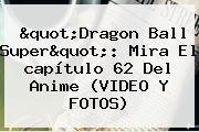 &quot;<b>Dragon Ball Super</b>&quot;: Mira El <b>capítulo 62</b> Del Anime (VIDEO Y FOTOS)