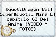 &quot;<b>Dragon Ball Super</b>&quot;: Mira El <b>capítulo 63</b> Del Anime (VIDEO Y FOTOS)