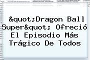 &quot;<b>Dragon Ball Super</b>&quot; Ofreció El Episodio Más Trágico De Todos