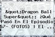 &quot;<b>Dragon Ball Super</b>&quot;: ¿Qué Pasó En El Episodio <b>57</b>? (FOTOS) | El ...