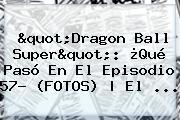 &quot;<b>Dragon Ball Super</b>&quot;: ¿Qué Pasó En El Episodio <b>57</b>? (FOTOS) | El ...