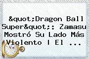 &quot;<b>Dragon Ball Super</b>&quot;: Zamasu Mostró Su Lado Más Violento | El ...
