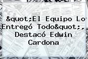 &quot;El Equipo Lo Entregó Todo&quot;, Destacó <b>Edwin Cardona</b>