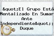 &quot;El Grupo Está Mentalizado En Sumar Ante Independiente&quot;: <b>Duque</b>