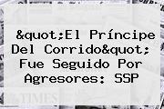 &quot;<b>El Príncipe Del Corrido</b>&quot; Fue Seguido Por Agresores: SSP