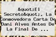 """""""El Secreto"""", La Conmovedora Carta De <b>Dani Alves</b> Antes De La Final De ..."""