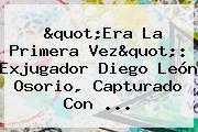 &quot;Era La Primera Vez&quot;: Exjugador <b>Diego León Osorio</b>, Capturado Con ...